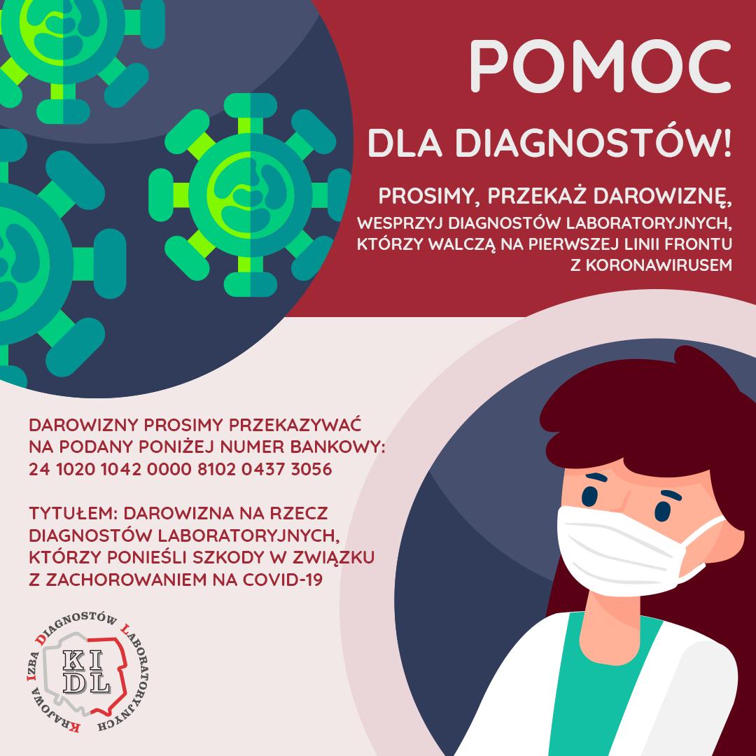 W związku z obowiązującym stanem epidemii w Polsce związanym z SARS-CoV-2 Krajowa Izba Diagnostów Laboratoryjnych informuje, że każda osoba chcąca wspomóc diagnostów laboratoryjnych może to zrobić poprzez przekazanie darowizny na rzecz samorządu zawodowego. Wpłacone darowizny jako celowane środki finansowe zostaną rozdysponowane przez Komisję Socjalną Krajowej Izby Diagnostów Laboratoryjnych na rzecz diagnostów laboratoryjnych, którzy ponieśli szkody w związku z zachorowaniem na COVID-19.